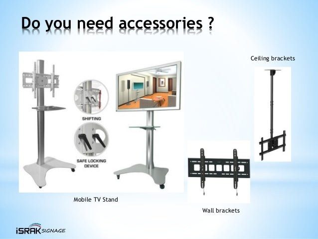 Do you need accessories ? Mobile TV Stand Ceiling brackets Wall brackets