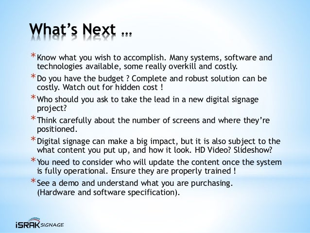 What's Next … *Know what you wish to accomplish. Many systems, software and technologies available, some really overkill a...
