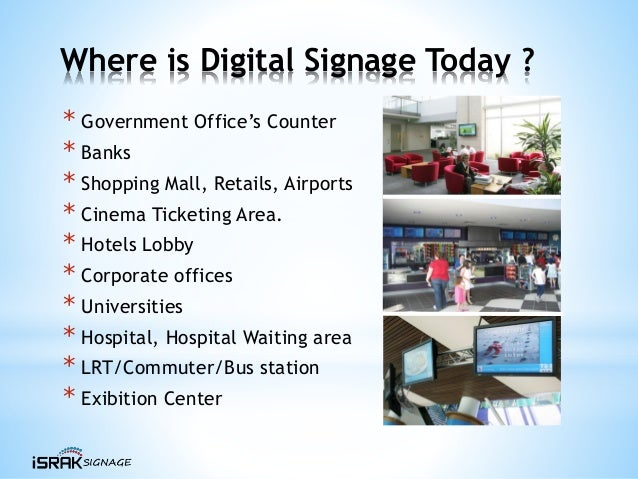 Where is Digital Signage Today ? * Government Office's Counter * Banks * Shopping Mall, Retails, Airports * Cinema Ticketi...