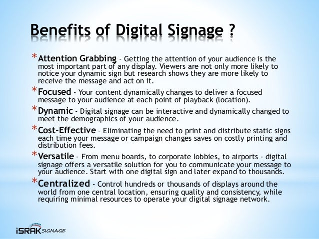 Benefits of Digital Signage ? *Attention Grabbing - Getting the attention of your audience is the most important part of a...