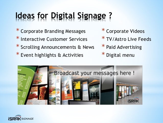 Ideas for Digital Signage ? * Corporate Branding Messages * Interactive Customer Services * Scrolling Announcements & News...