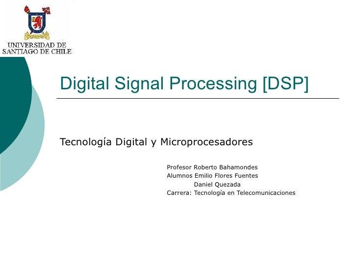 Digital Signal Processing [DSP] Tecnología Digital y Microprocesadores Profesor Roberto Bahamondes Alumnos Emilio Flores F...