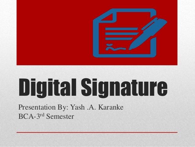 Digital Signature Presentation By: Yash .A. Karanke BCA-3rd Semester
