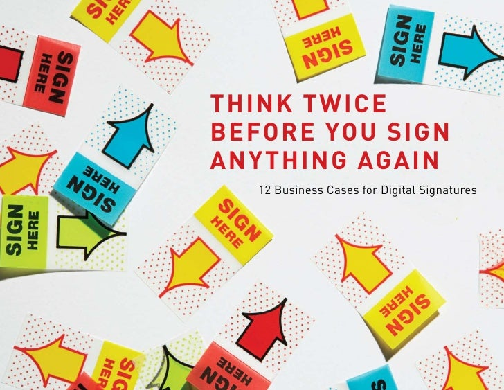 Think Twice before you sign anyThing again    12 Business Cases for Digital Signatures
