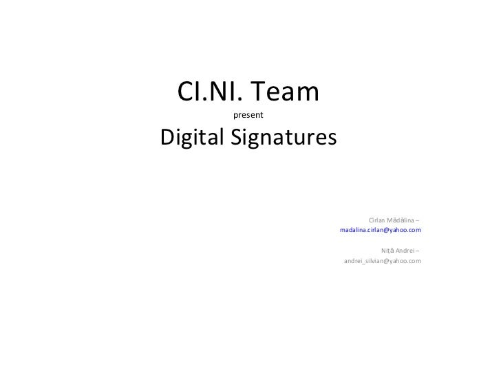 CI.NI. Team present Digital Signatures Cîrlan M ă d ă lina –  [email_address] Niţ ă  Andrei –  [email_address]