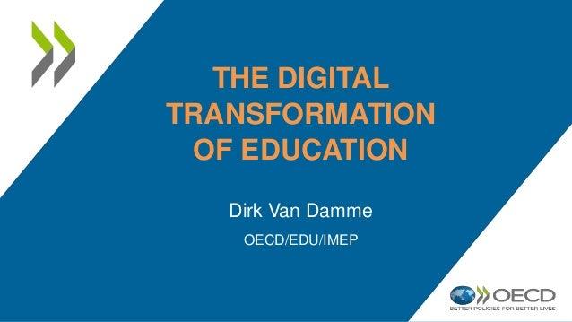 THE DIGITAL TRANSFORMATION OF EDUCATION Dirk Van Damme OECD/EDU/IMEP