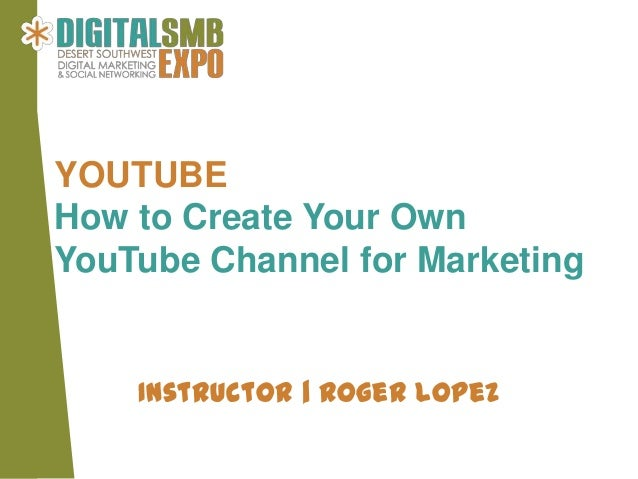 YOUTUBEHow to Create Your OwnYouTube Channel for Marketing    Instructor | Roger Lopez