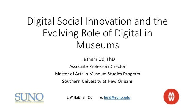 Digital Social Innovation and the Evolving Role of Digital in Museums Haitham Eid, PhD Associate Professor/Director Master...