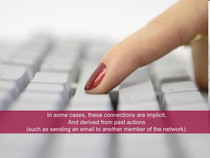 In some cases, these connections are implicit, And derived from past actions  (such as sending an email to another member ...