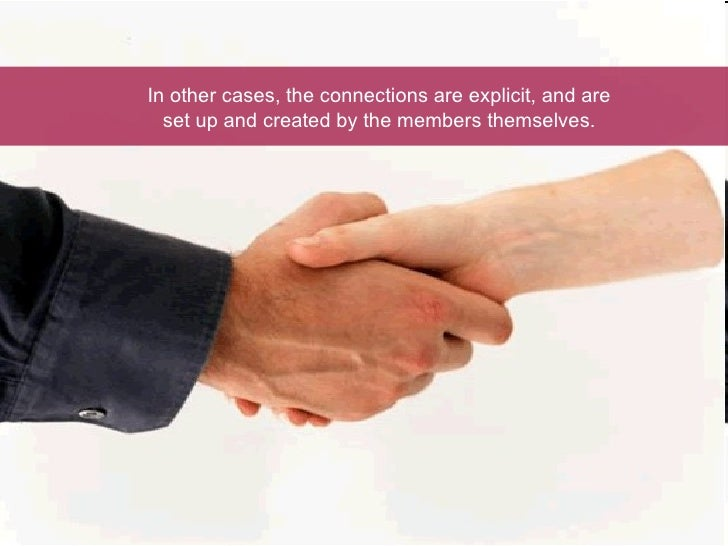 In other cases, the connections are explicit, and are set up and created by the members themselves.