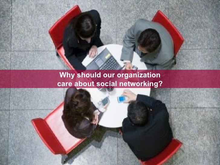 Why should our organization care about social networking?