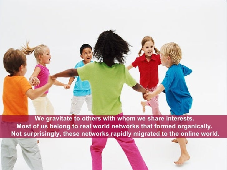 We gravitate to others with whom we share interests.  Most of us belong to real world networks that formed organically.  N...