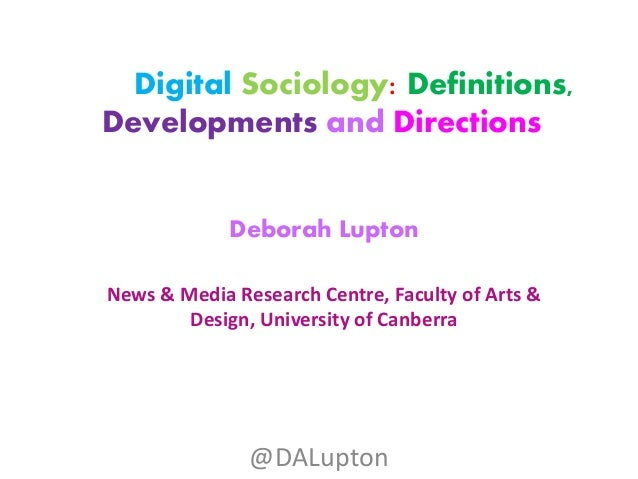 Digital Sociology: Definitions, Developments and Directions Deborah Lupton News & Media Research Centre, Faculty of Arts &...