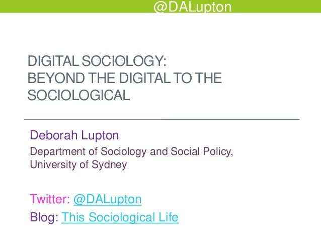 @DALupton  DIGITAL SOCIOLOGY: BEYOND THE DIGITAL TO THE SOCIOLOGICAL Deborah Lupton Department of Sociology and Social Pol...