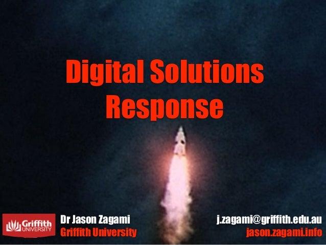 Digital Solutions Response Dr Jason Zagami Griffith University j.zagami@griffith.edu.au jason.zagami.info