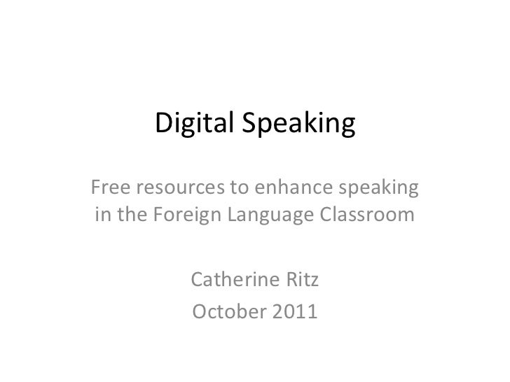 Digital SpeakingFree resources to enhance speakingin the Foreign Language Classroom          Catherine Ritz          Octob...