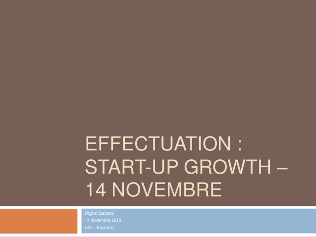EFFECTUATION :START-UP GROWTH –14 NOVEMBREDigital Starters14 novembre 2012Lille - Euratech
