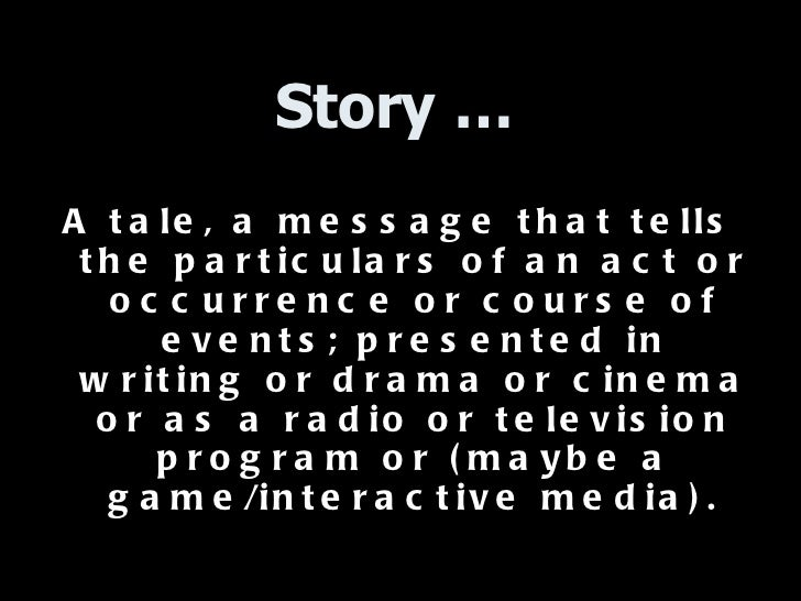 Story … <ul><li>A tale, a message that tells the particulars of an act or occurrence or course of events; presented in wri...