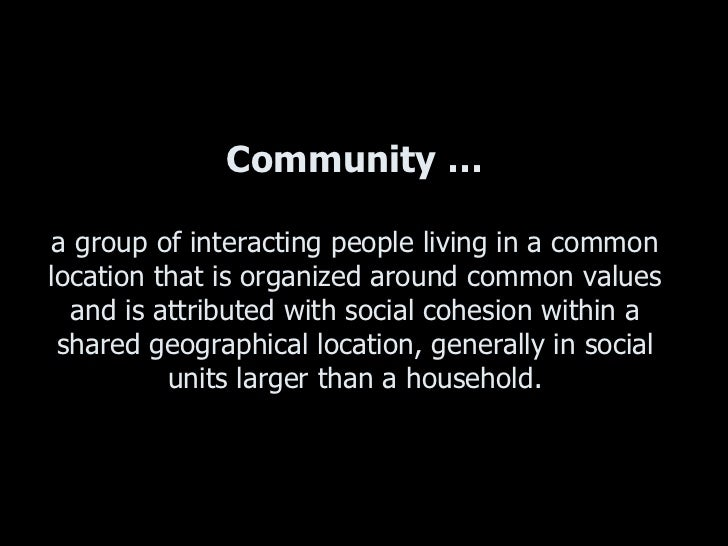 Community … a group of interacting people living in a common location that is organized around common values and is attrib...