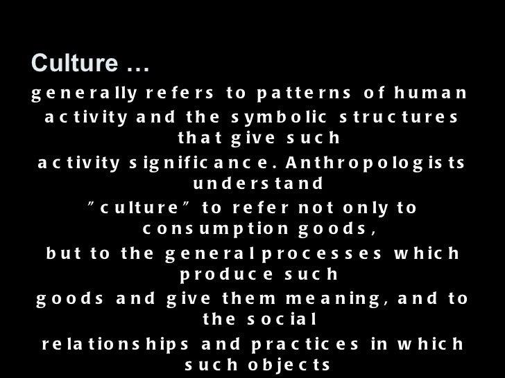 <ul><li>Culture … </li></ul><ul><li>generally refers to patterns of human  </li></ul><ul><li>activity and the symbolic str...