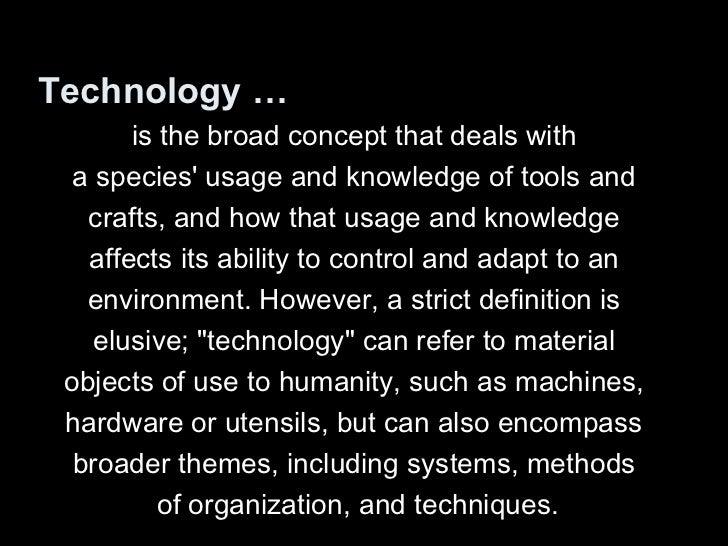 <ul><li>Technology … </li></ul><ul><li>is the broad concept that deals with  </li></ul><ul><li>a species' usage and knowle...