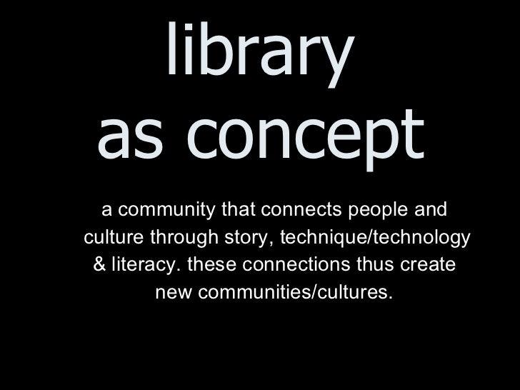 library as concept <ul><ul><li>a community that connects people and  </li></ul></ul><ul><ul><li>culture through story, tec...