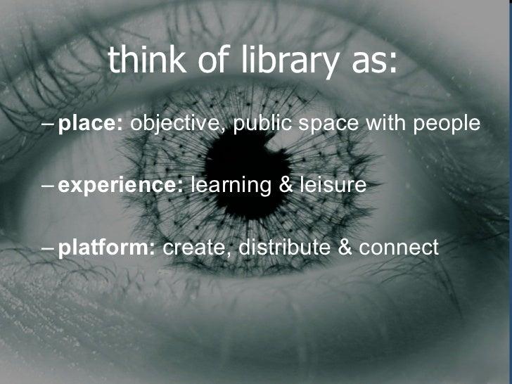 think of library as: <ul><ul><li>place:  objective, public space with people </li></ul></ul><ul><ul><li>experience:  learn...