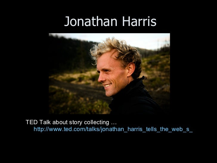 Jonathan Harris <ul><li>TED Talk about story collecting … http://www.ted.com/talks/jonathan_harris_tells_the_web_s_secret_...