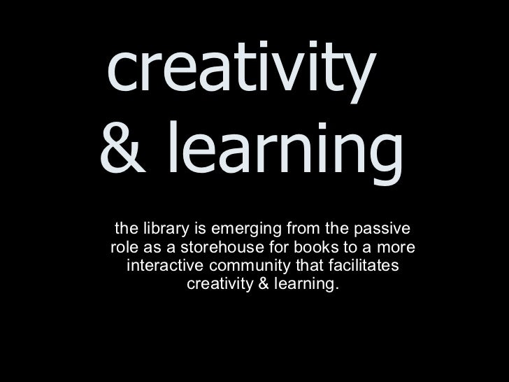 creativity  & learning <ul><ul><li>the library is emerging from the passive role as a storehouse for books to a more inter...