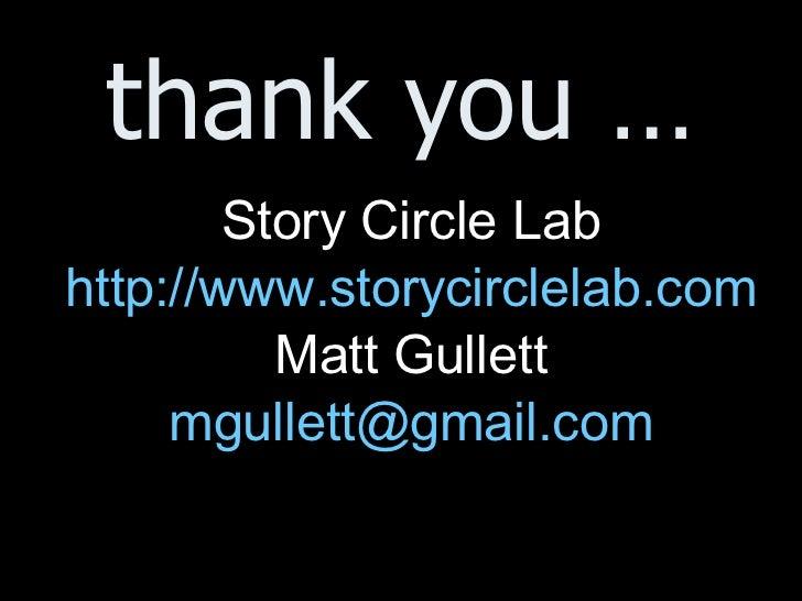 thank you … <ul><li>Story Circle Lab </li></ul><ul><li>http://www.storycirclelab.com </li></ul><ul><li>Matt Gullett </li><...