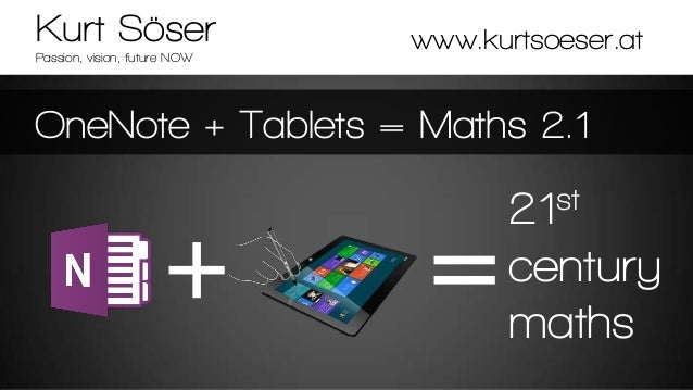 Kurt Söser Passion, vision, future NOW  www.kurtsoeser.at  OneNote + Tablets = Maths 2.1 st 21  century maths
