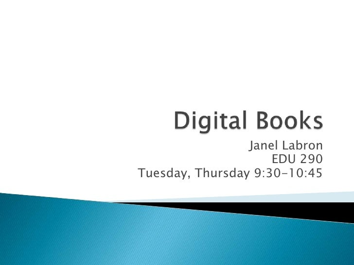 Digital Books<br />Janel Labron<br />EDU 290<br />Tuesday, Thursday 9:30-10:45<br />