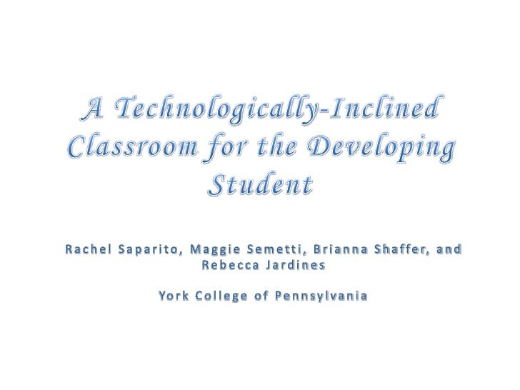A Technologically-Inclined Classroom for the Developing Student<br />Rachel Saparito, Maggie Semetti, Brianna Shaffer, and...