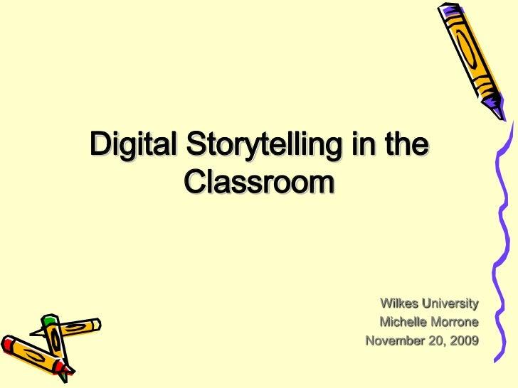 Digital Storytelling in the Classroom<br />Wilkes University<br />Michelle Morrone<br />November 20, 2009<br />