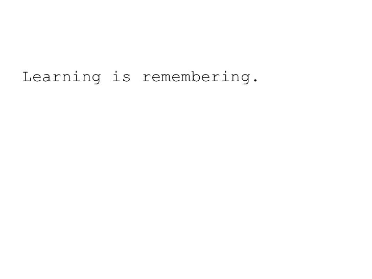 Learning is remembering.<br />