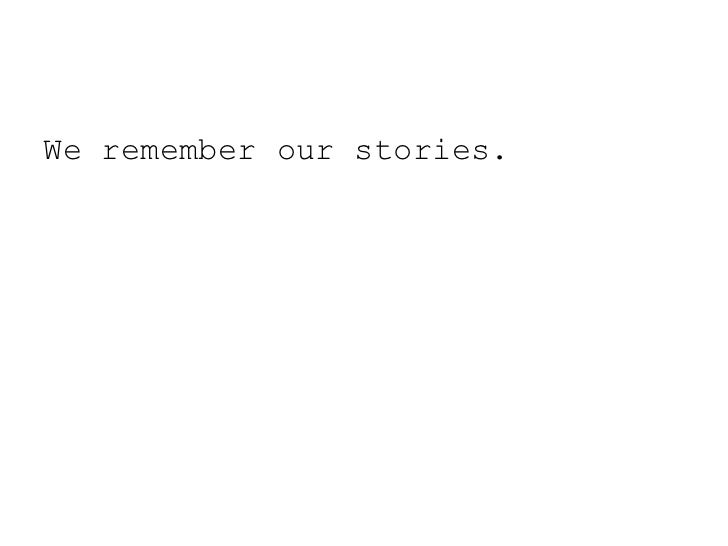 We remember our stories.<br />
