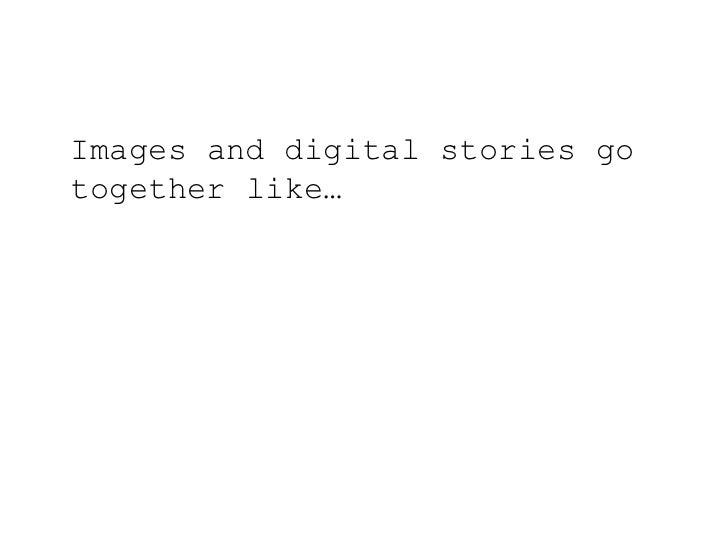 Images and digital stories go together like…<br />
