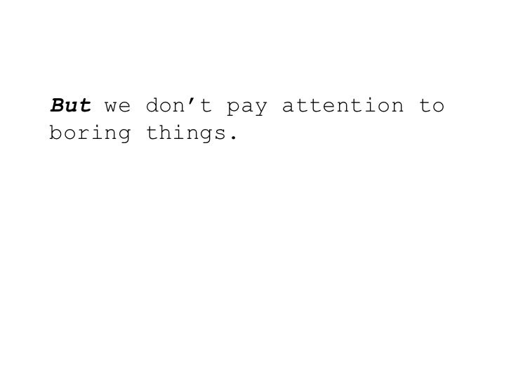 But we don't pay attention to boring things.<br />
