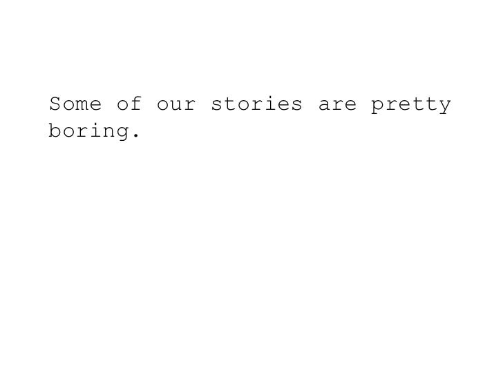 Some of our stories are pretty boring.<br />