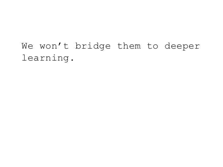 We won't bridge them to deeper learning.<br />