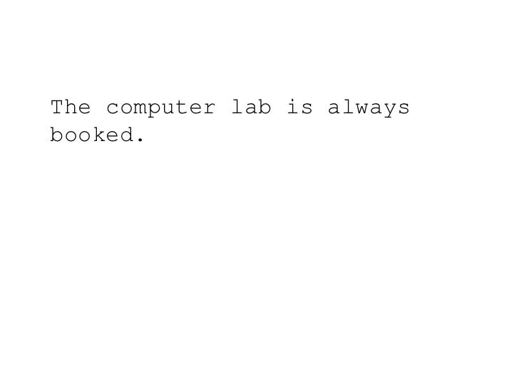 The computer lab is always booked.<br />