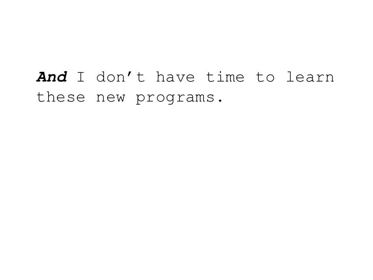 And I don't have time to learn these new programs.<br />