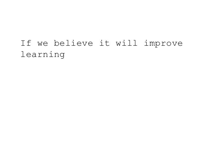 If we believe it will improve learning<br />