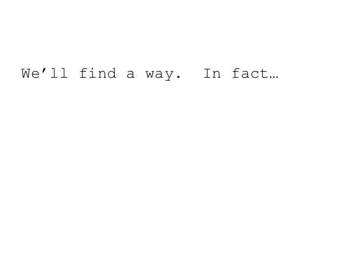 We'll find a way.  In fact…<br />