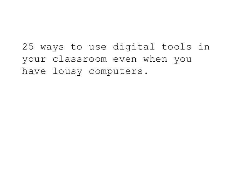 25 ways to use digital tools in your classroom even when you have lousy computers.<br />