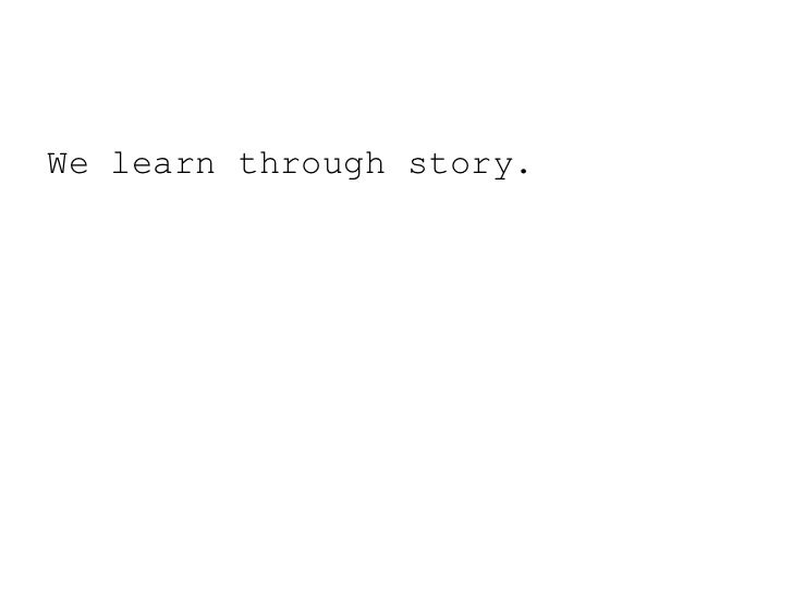 We learn through story.<br />
