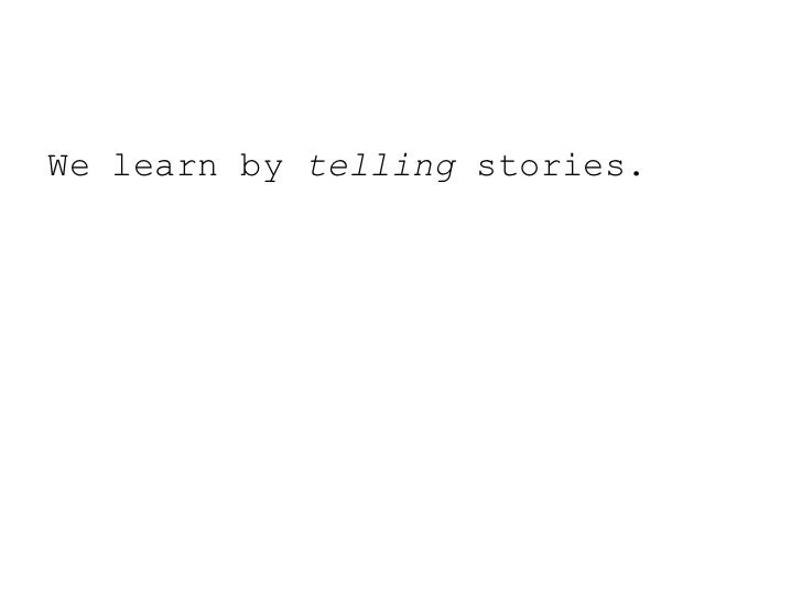 We learn by telling stories.<br />