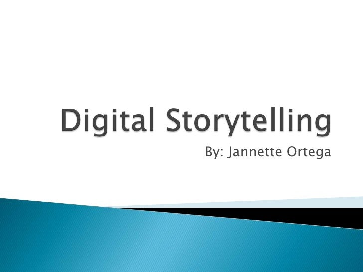 Digital Storytelling<br />By: Jannette Ortega<br />