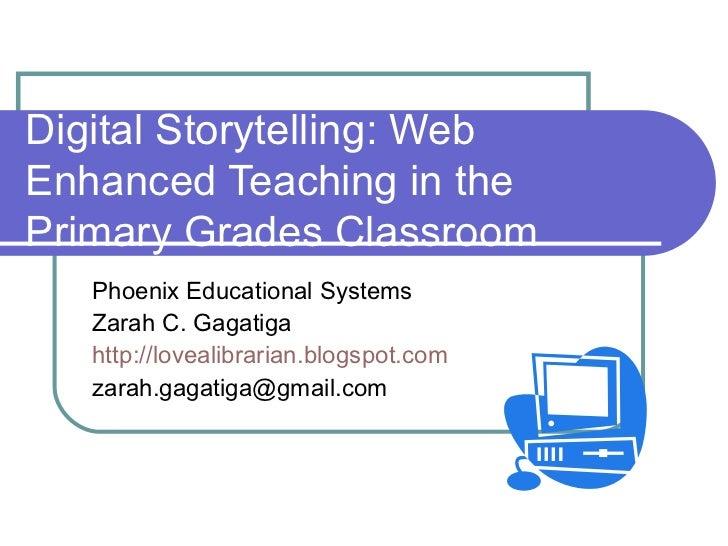 Digital Storytelling: Web Enhanced Teaching in the  Primary Grades Classroom Phoenix Educational Systems Zarah C. Gagatiga...