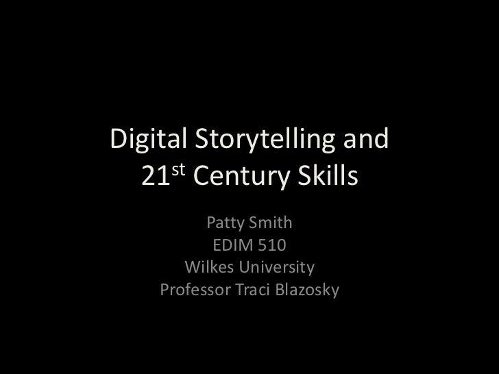 Digital Storytelling and 21st Century Skills<br />Patty Smith<br />EDIM 510<br />Wilkes University<br />Professor Traci Bl...